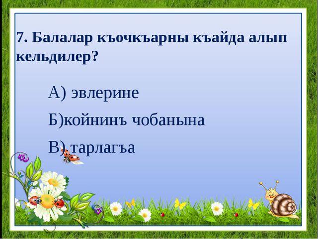 7. Балалар къочкъарны къайда алып кельдилер? А) эвлерине Б)койнинъ чобанына В...