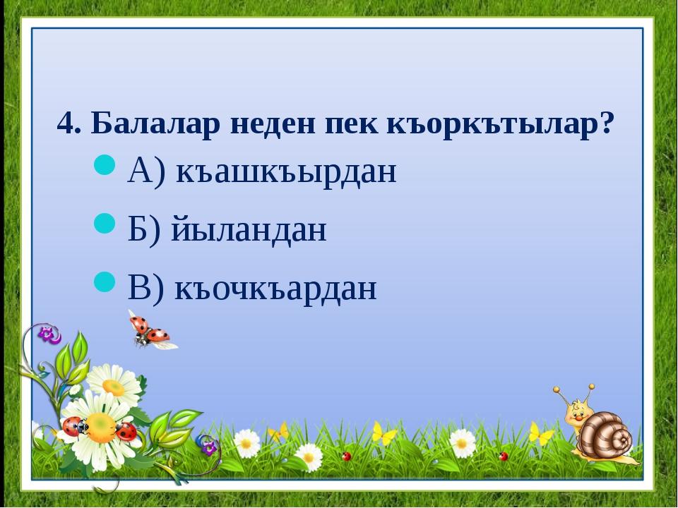 4. Балалар неден пек къоркътылар? А) къашкъырдан Б) йыландан В) къочкъардан