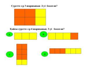 А В С Д Суретте әр 3 шаршының 2-уі боялған? Қайсы суретте әр 4 шаршының 3-уі