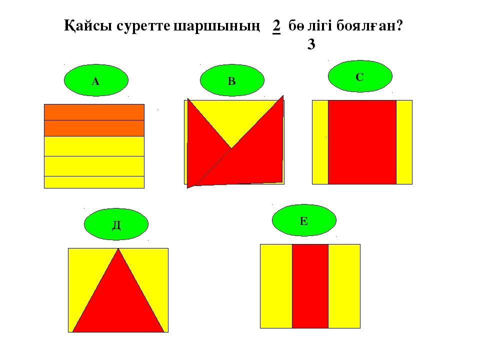 А В С Д Е Қайсы суретте шаршының 2 бөлігі боялған? 3