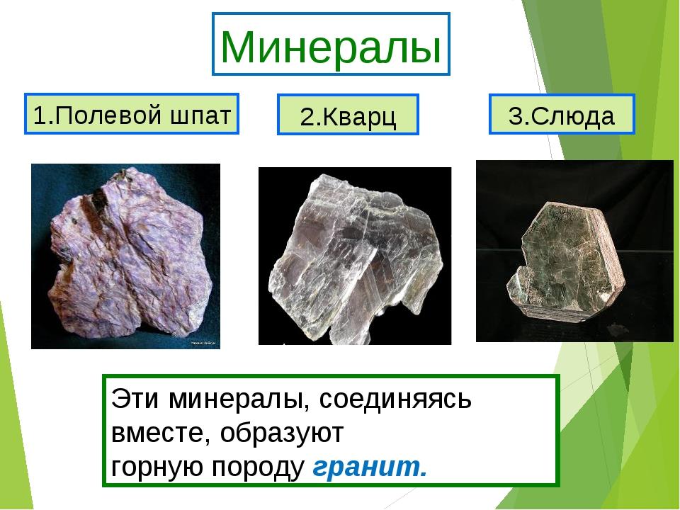 1.Полевой шпат 2.Кварц 3.Слюда Минералы Эти минералы, соединяясь вместе, обра...