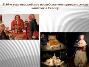 В 16-м веке европейские исследователи привезли этот напиток в Европу