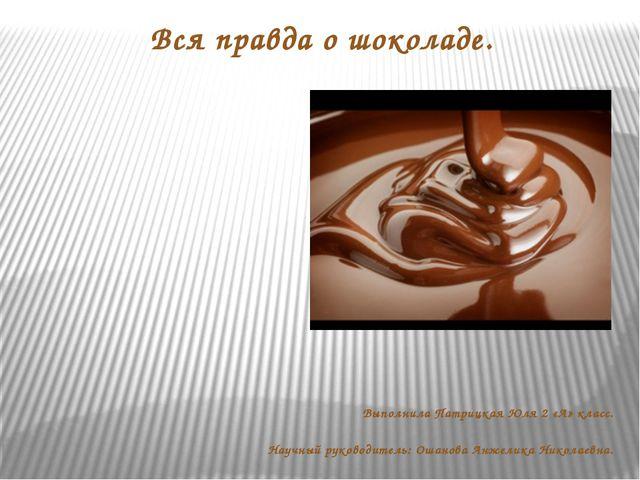 Вся правда о шоколаде. Выполнила Патрицкая Юля 2 «А» класс. Научный руководит...