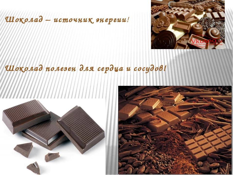 Шоколад – источник энергии! Шоколад полезен для сердца и сосудов!