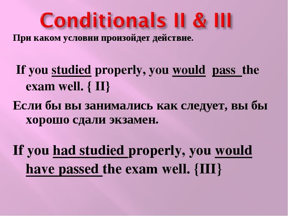 При каком условии произойдет действие. If you studied properly, you would pas...