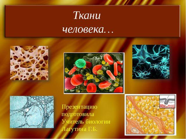 Ткани человека… Презентацию подготовила Учитель биологии Лагутина Г.Б.