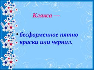 Клякса — бесформенное пятно краски или чернил. http://linda6035.ucoz.ru/
