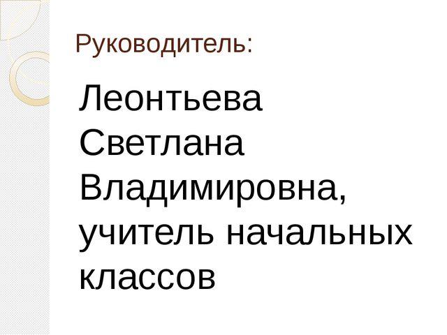 Руководитель: Леонтьева Светлана Владимировна, учитель начальных классов
