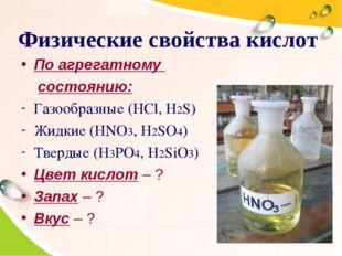 Физические свойства кислот По агрегатному состоянию: Газообразные (HCl, H2S)