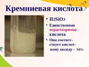 Кремниевая кислота H2SiO3 Единственная нерастворимая кислота Она соответ-ству