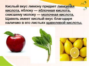 Кислый вкус лимону придает лимонная кислота, яблоку — яблочная кислота, скисш