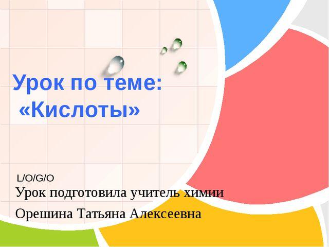 Урок по теме: «Кислоты» Урок подготовила учитель химии Орешина Татьяна Алекс...