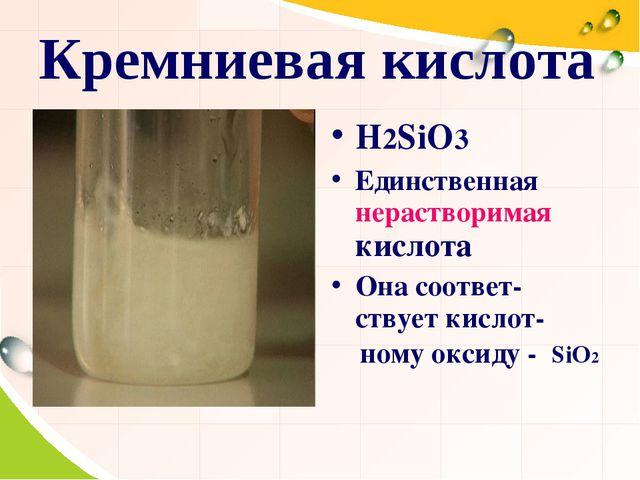 Кремниевая кислота H2SiO3 Единственная нерастворимая кислота Она соответ-ству...