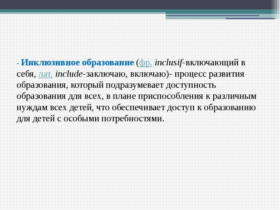 - Инклюзивное образование(фр.inclusif-включающий в себя,лат.include-закл...