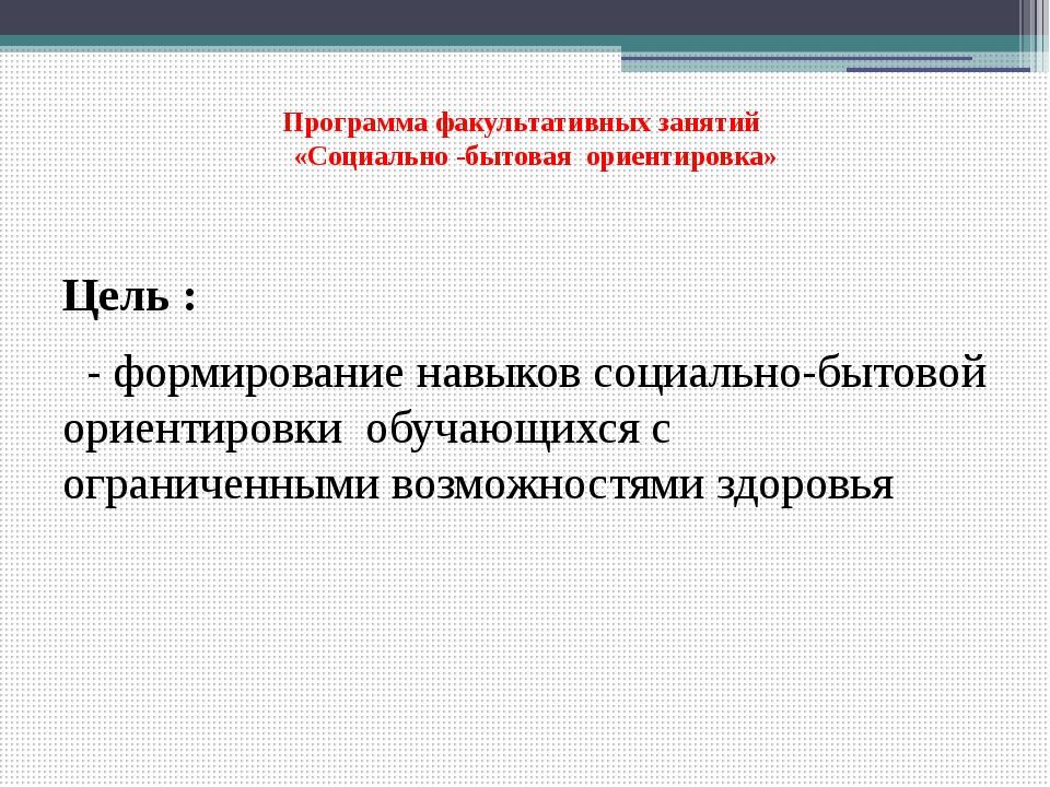 Программа факультативных занятий «Социально -бытовая ориентировка» Цель : -...