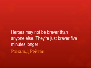 Heroes may not be braver than anyone else. They're just braver five minutes l