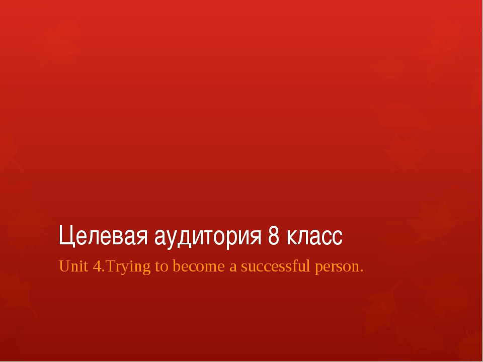 Целевая аудитория 8 класс Unit 4.Trying to become a successful person.