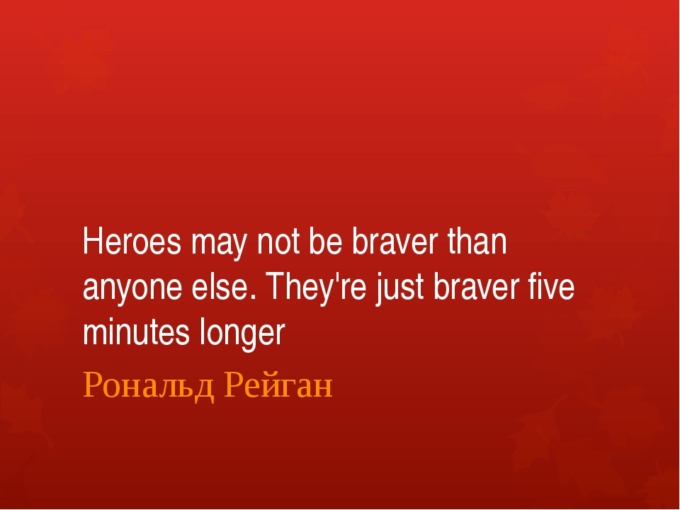 Heroes may not be braver than anyone else. They're just braver five minutes l...