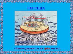 «Земля держится на трёх китах». ЛЕГЕНДА