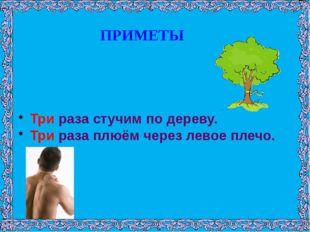 ПРИМЕТЫ Три раза стучим по дереву. Три раза плюём через левое плечо.