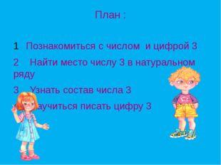 План : Познакомиться с числом и цифрой 3 2 Найти место числу 3 в натуральном