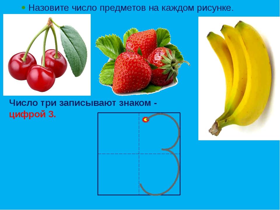  Назовите число предметов на каждом рисунке. Число три записывают знаком - ц...