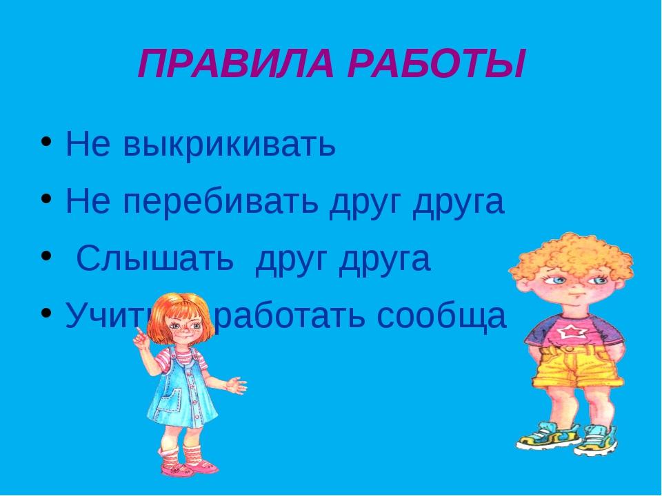 ПРАВИЛА РАБОТЫ Не выкрикивать Не перебивать друг друга Слышать друг друга Учи...