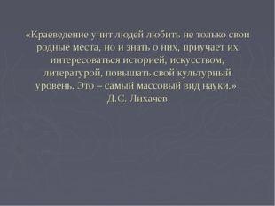 «Краеведение учит людей любить не только свои родные места, но и знать о них,