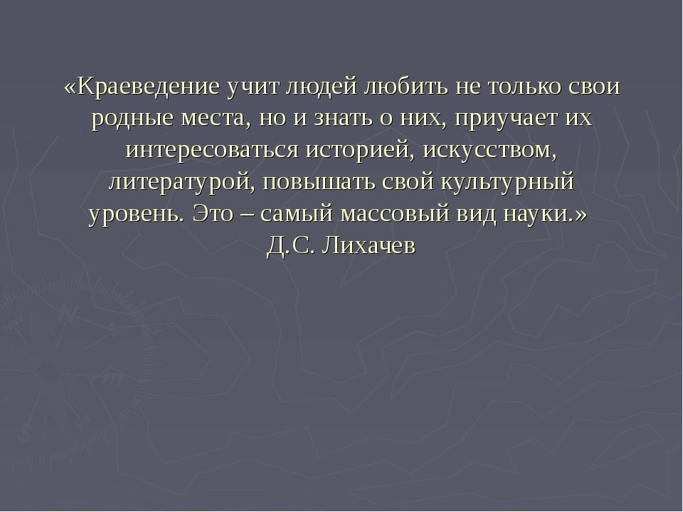 «Краеведение учит людей любить не только свои родные места, но и знать о них,...
