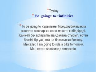 Түсіну Be going+ to +infinitive To be going to құрылымы біреудің болашаққа жа