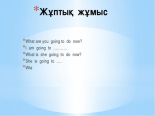Жұптық жұмыс What are you going to do now? I am going to ……….. What is she go