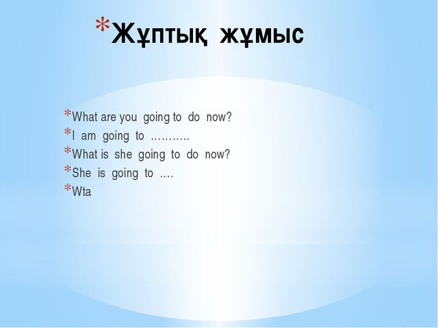 Жұптық жұмыс What are you going to do now? I am going to ……….. What is she go...