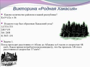 Викторина «Родная Хакасия» Каково количество районов в нашей республике? Х+3