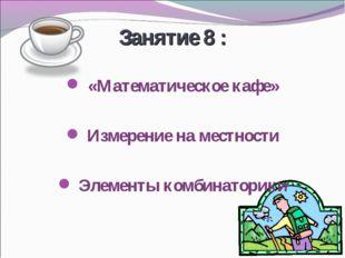 Занятие 8 : «Математическое кафе» Измерение на местности Элементы комбинаторики
