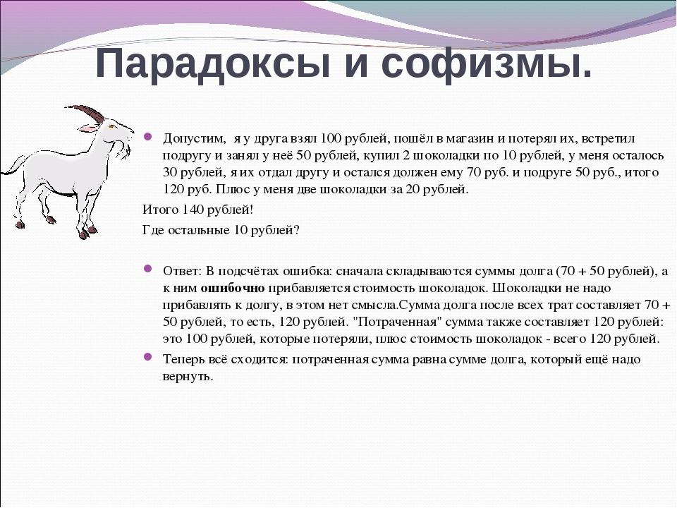 Парадоксы и софизмы. Допустим, я у друга взял 100 рублей, пошёл в магазин и п...