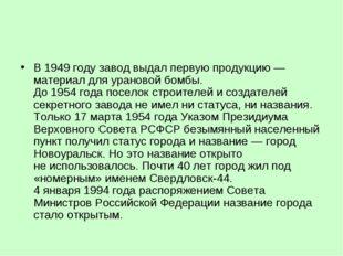 В1949году завод выдал первую продукцию— материал для урановой бомбы. До19