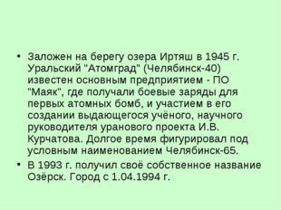 """Заложен на берегу озера Иртяш в 1945 г. Уральский """"Атомград"""" (Челябинск-40) и"""
