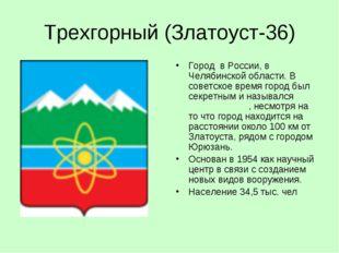 Трехгорный (Златоуст-36) Город в России, в Челябинской области. В советское в