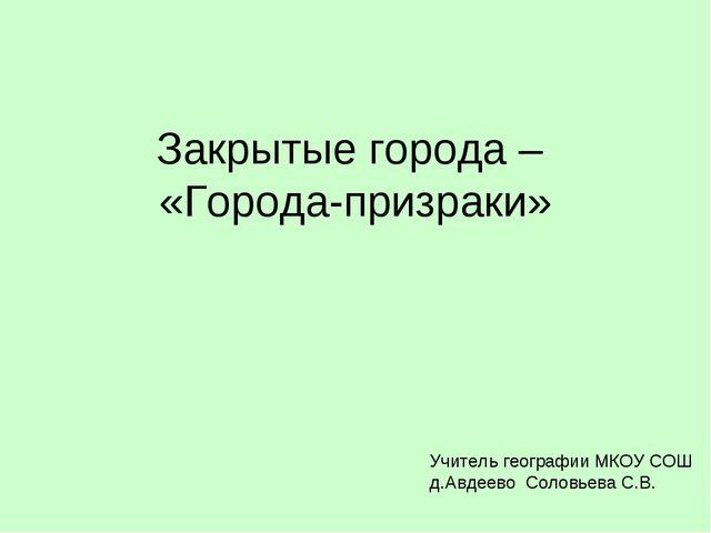 Закрытые города – «Города-призраки» Учитель географии МКОУ СОШ д.Авдеево Соло...