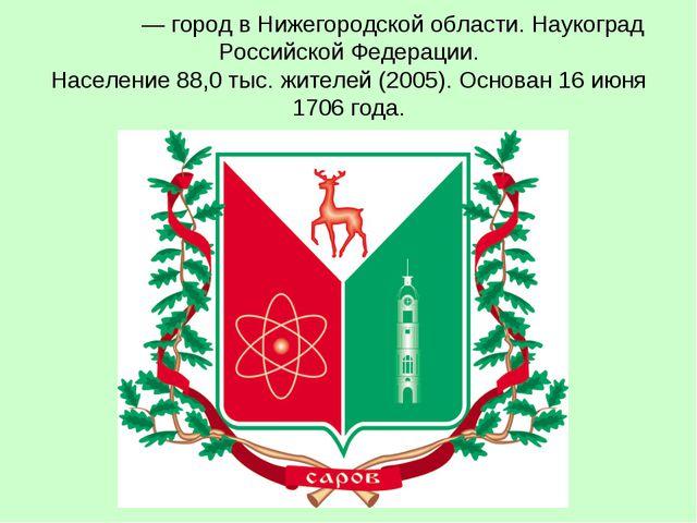 Саро́в— город в Нижегородской области. Наукоград Российской Федерации. Насел...