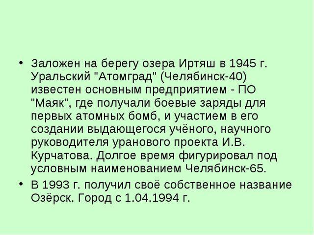 """Заложен на берегу озера Иртяш в 1945 г. Уральский """"Атомград"""" (Челябинск-40) и..."""