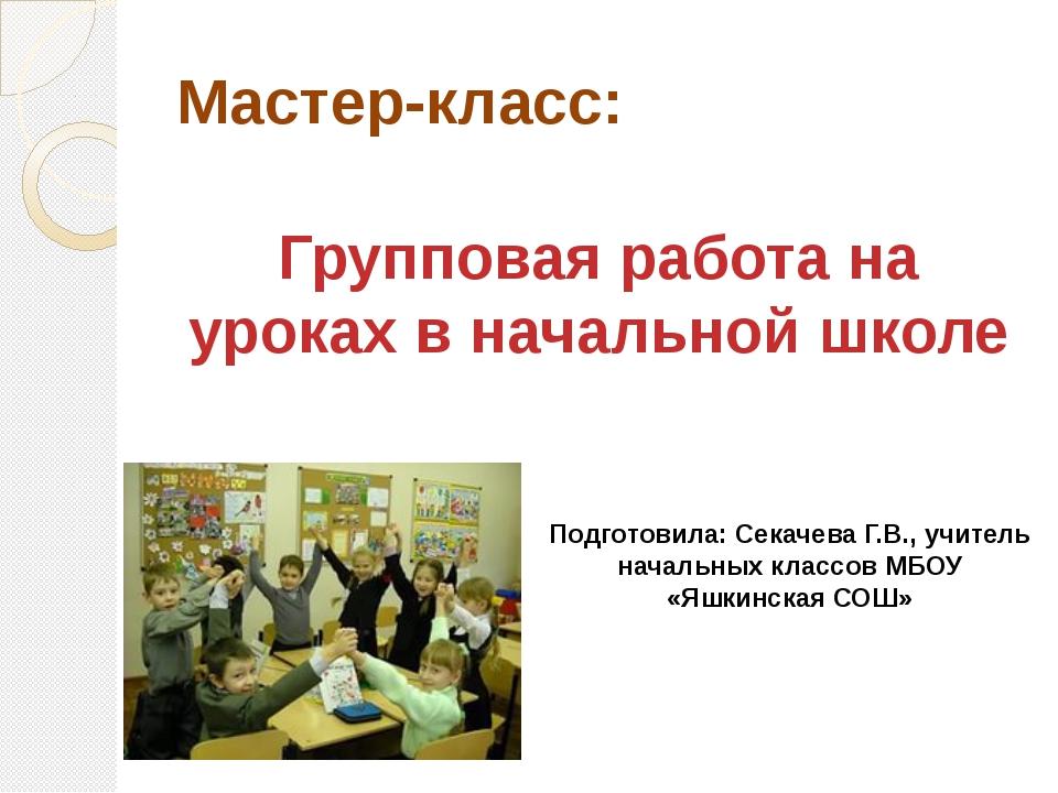 Мастер-класс: Групповая работа на уроках в начальной школе Подготовила: Секач...