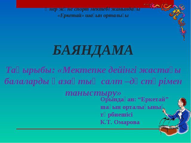 """Орындаған: """"Еркетай"""" шағын орталығының тәрбиешісі К.Т. Омарова Өнер және спо..."""