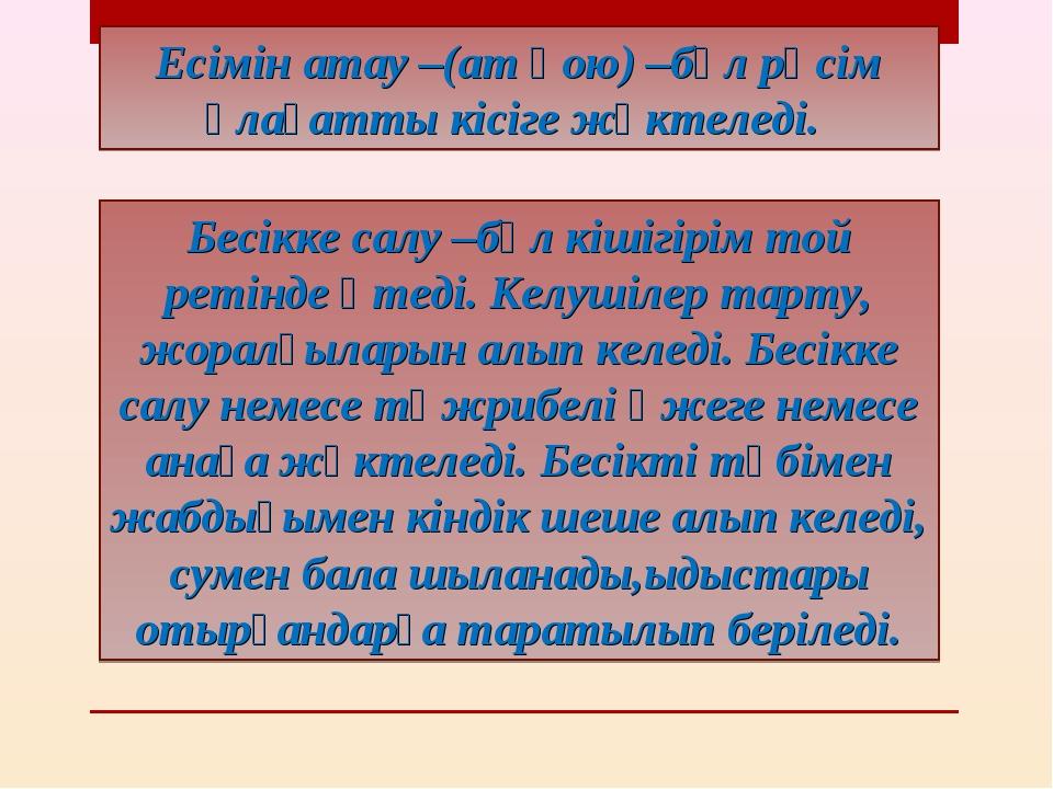Есімін атау –(ат қою) –бұл рәсім ұлағатты кісіге жүктеледі. Бесікке салу –бұ...
