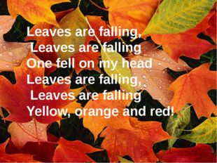 Leaves are falling, Leaves are falling One fell on my head Leaves are falling