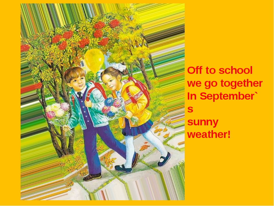 Off to school we go together In September` s sunny weather!