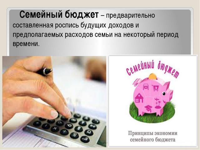 Семейный бюджет – предварительно составленная роспись будущих доходов и пред...