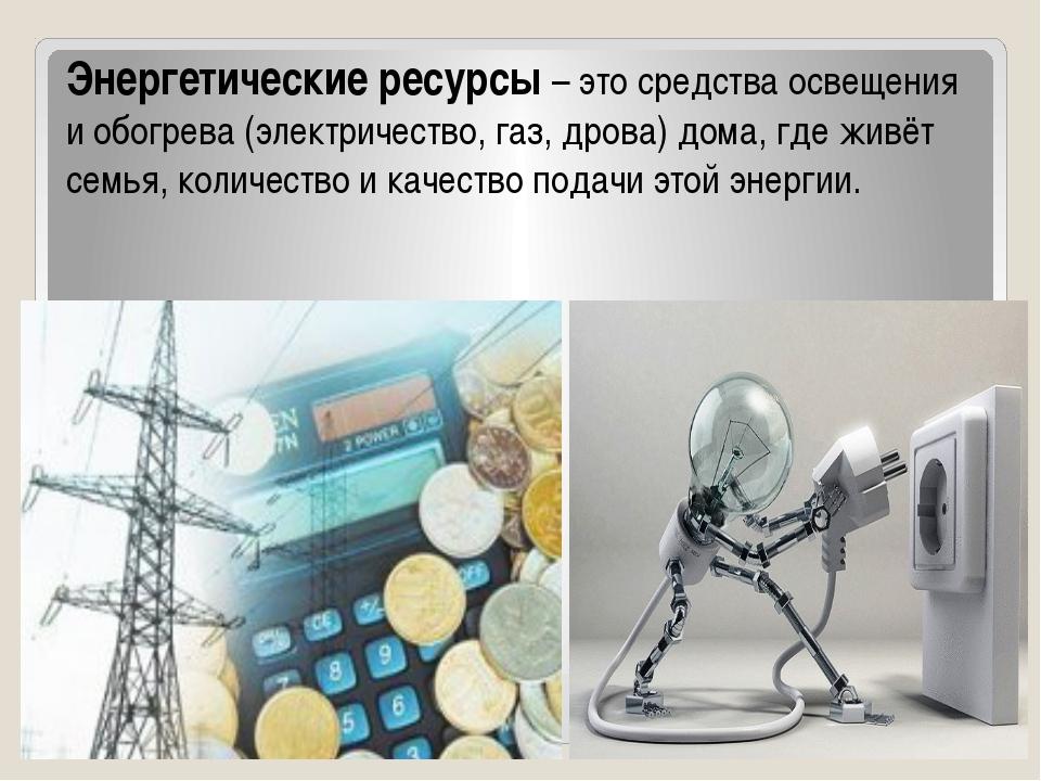 Энергетические ресурсы – это средства освещения и обогрева (электричество, г...