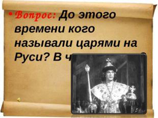 Вопрос: До этого времени кого называли царями на Руси? В чем разница?