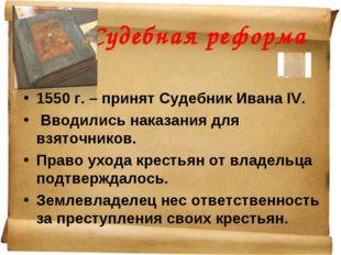 Судебная реформа 1550 г. – принят Судебник Ивана IV. Вводились наказания для